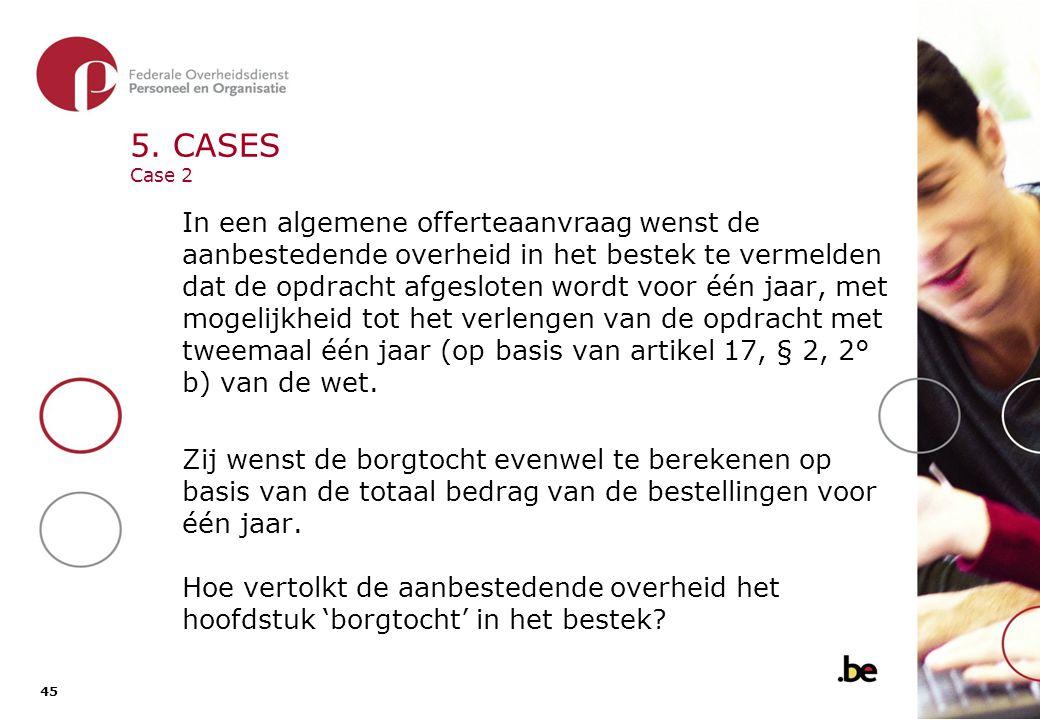 45 5. CASES Case 2 In een algemene offerteaanvraag wenst de aanbestedende overheid in het bestek te vermelden dat de opdracht afgesloten wordt voor éé