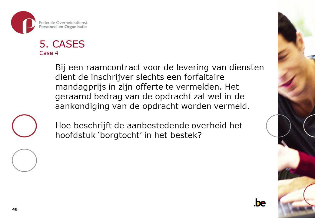 49 5. CASES Case 4 Bij een raamcontract voor de levering van diensten dient de inschrijver slechts een forfaitaire mandagprijs in zijn offerte te verm