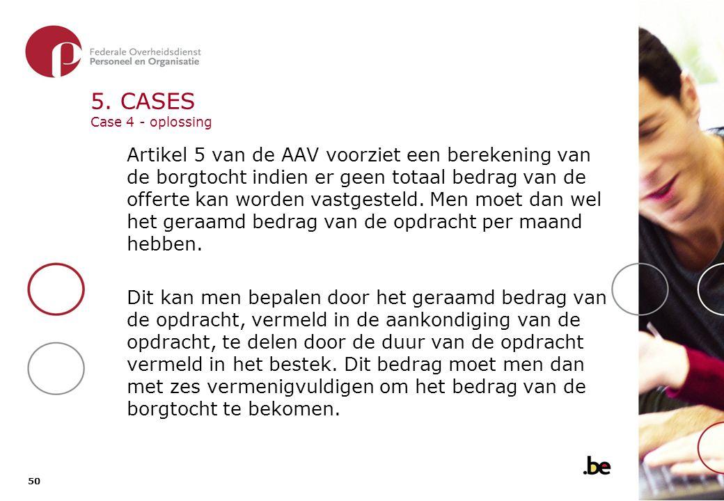 50 5. CASES Case 4 - oplossing Artikel 5 van de AAV voorziet een berekening van de borgtocht indien er geen totaal bedrag van de offerte kan worden va