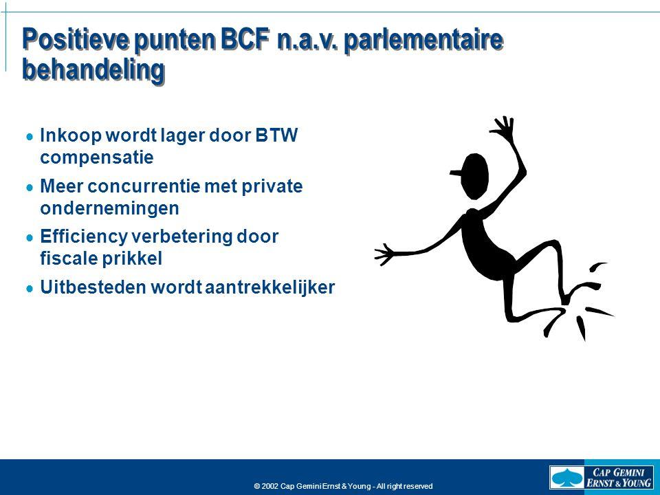 © 2002 Cap Gemini Ernst & Young - All right reserved Positieve punten BCF n.a.v. parlementaire behandeling  Inkoop wordt lager door BTW compensatie 