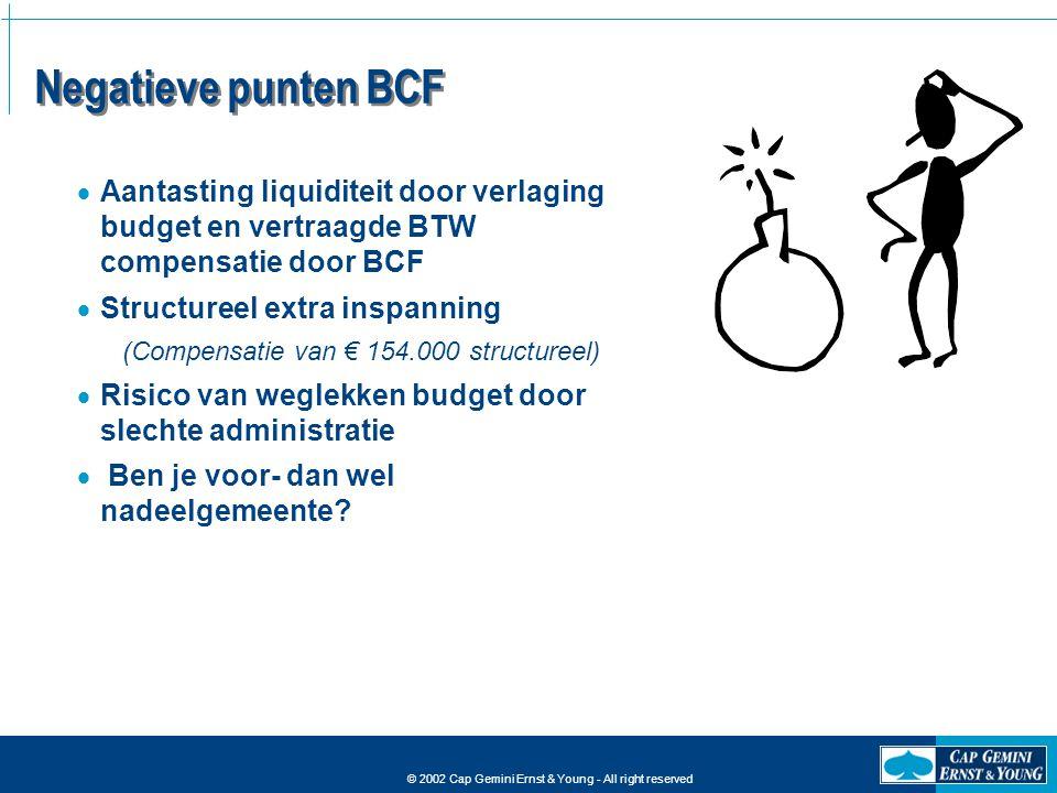 © 2002 Cap Gemini Ernst & Young - All right reserved Negatieve punten BCF  Aantasting liquiditeit door verlaging budget en vertraagde BTW compensatie
