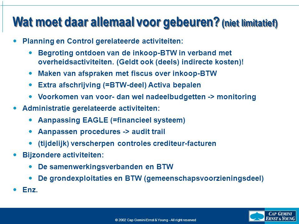 © 2002 Cap Gemini Ernst & Young - All right reserved Wat moet daar allemaal voor gebeuren? (niet limitatief)  Planning en Control gerelateerde activi
