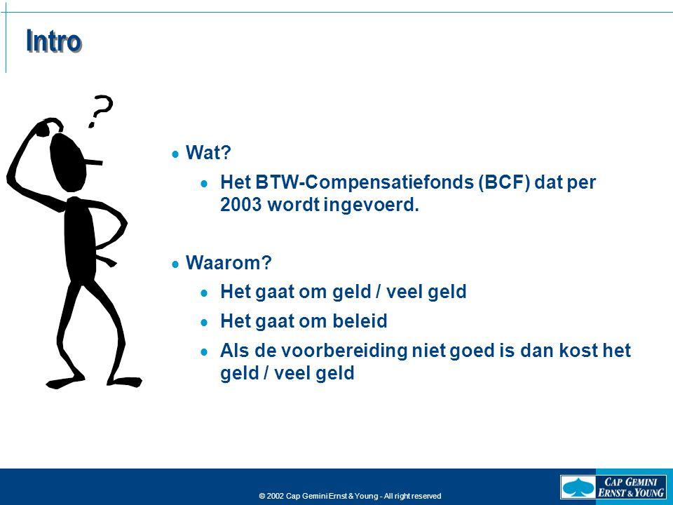 © 2002 Cap Gemini Ernst & Young - All right reserved Intro  Wat?  Het BTW-Compensatiefonds (BCF) dat per 2003 wordt ingevoerd.  Waarom?  Het gaat