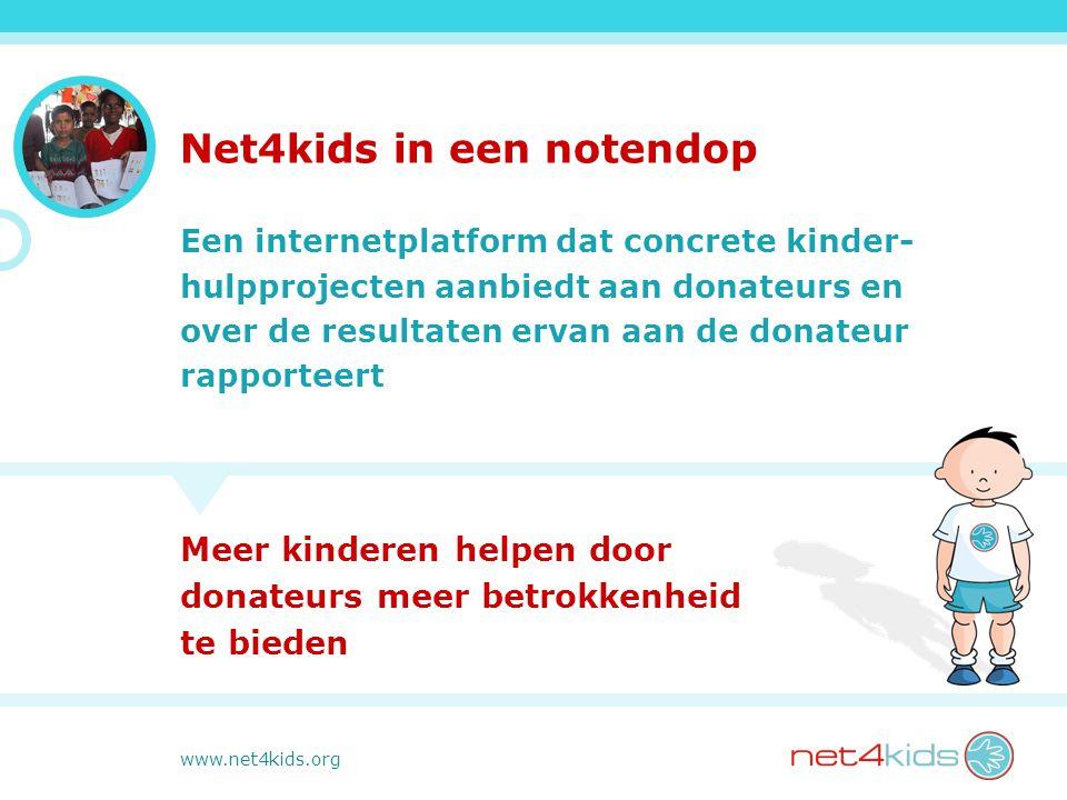 www.net4kids.org Net4kids in een notendop Een internetplatform dat concrete kinder- hulpprojecten aanbiedt aan donateurs en over de resultaten ervan aan de donateur rapporteert Meer kinderen helpen door donateurs meer betrokkenheid te bieden