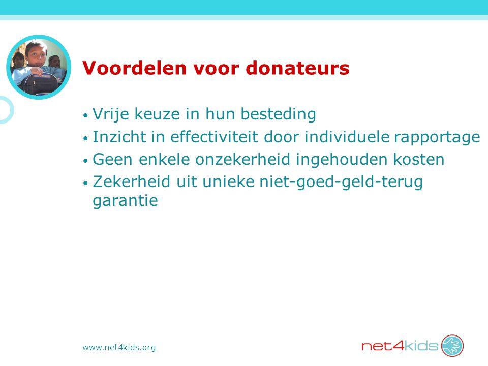 www.net4kids.org Voordelen voor donateurs Vrije keuze in hun besteding Inzicht in effectiviteit door individuele rapportage Geen enkele onzekerheid ingehouden kosten Zekerheid uit unieke niet-goed-geld-terug garantie