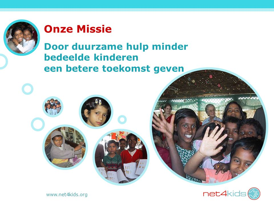 www.net4kids.org Onze Missie Door duurzame hulp minder bedeelde kinderen een betere toekomst geven
