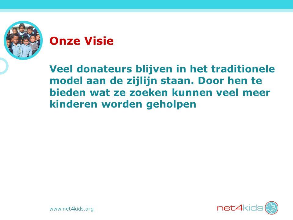 www.net4kids.org Onze Visie Veel donateurs blijven in het traditionele model aan de zijlijn staan. Door hen te bieden wat ze zoeken kunnen veel meer k