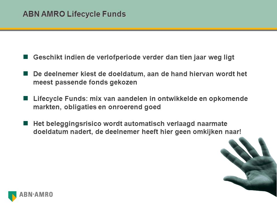 ABN AMRO Lifecycle Funds Geschikt indien de verlofperiode verder dan tien jaar weg ligt De deelnemer kiest de doeldatum, aan de hand hiervan wordt het