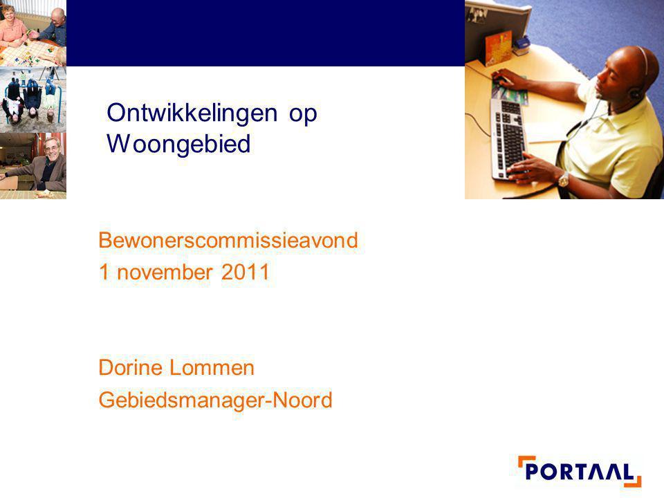 Ontwikkelingen op Woongebied Bewonerscommissieavond 1 november 2011 Dorine Lommen Gebiedsmanager-Noord