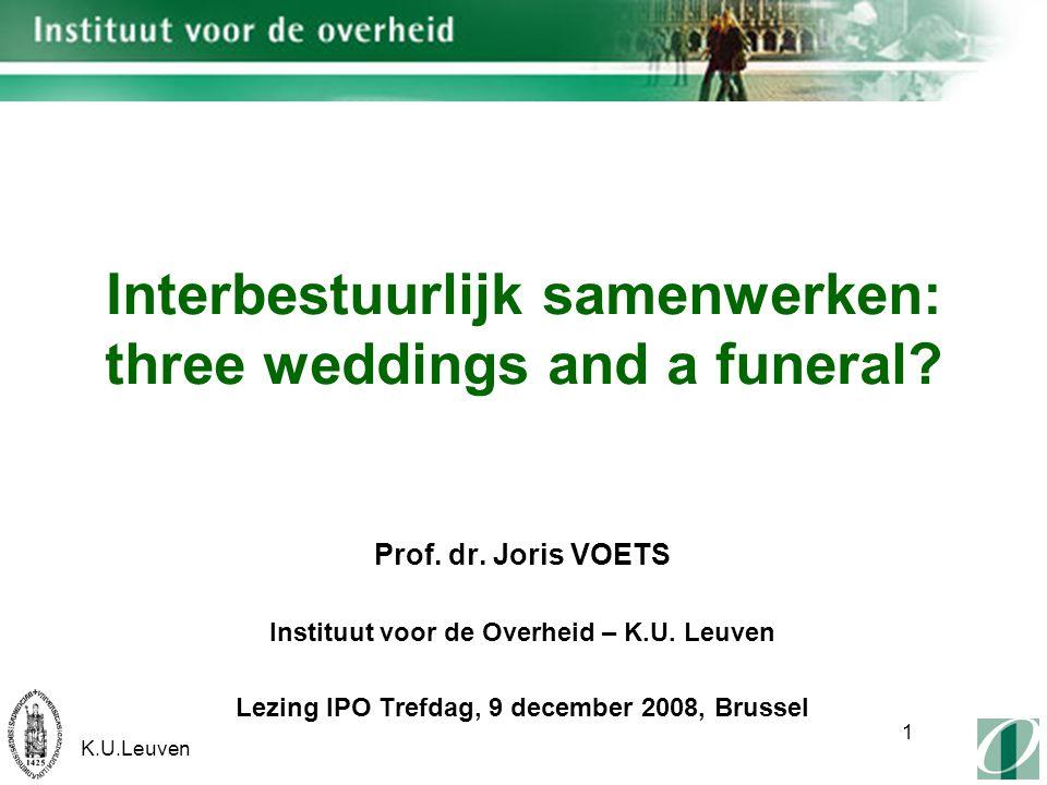 K.U.Leuven 1 Interbestuurlijk samenwerken: three weddings and a funeral? Prof. dr. Joris VOETS Instituut voor de Overheid – K.U. Leuven Lezing IPO Tre