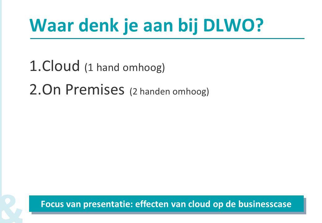 3 Waar denk je aan bij DLWO? 1.Cloud (1 hand omhoog) 2.On Premises (2 handen omhoog) Focus van presentatie: effecten van cloud op de businesscase