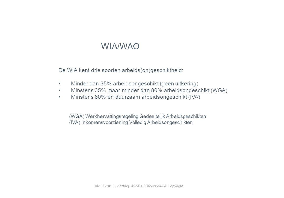 De WIA kent drie soorten arbeids(on)geschiktheid: Minder dan 35% arbeidsongeschikt (geen uitkering) Minstens 35% maar minder dan 80% arbeidsongeschikt (WGA) Minstens 80% èn duurzaam arbeidsongeschikt (IVA) (WGA) Werkhervattingsregeling Gedeeltelijk Arbeidsgeschikten (IVA) Inkomensvoorziening Volledig Arbeidsongeschikten WIA/WAO ©2009-2010 Stichting Simpel Huishoudboekje.