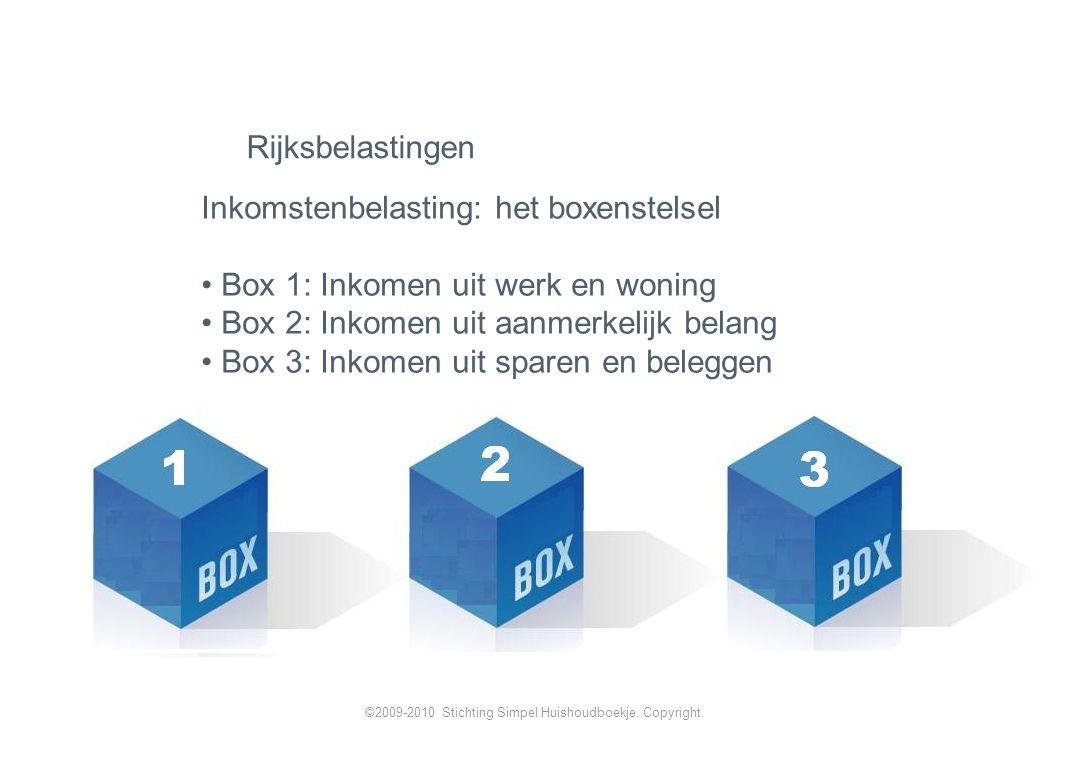 Inkomstenbelasting: het boxenstelsel Box 1: Inkomen uit werk en woning Box 2: Inkomen uit aanmerkelijk belang Box 3: Inkomen uit sparen en beleggen Rijksbelastingen ©2009-2010 Stichting Simpel Huishoudboekje.