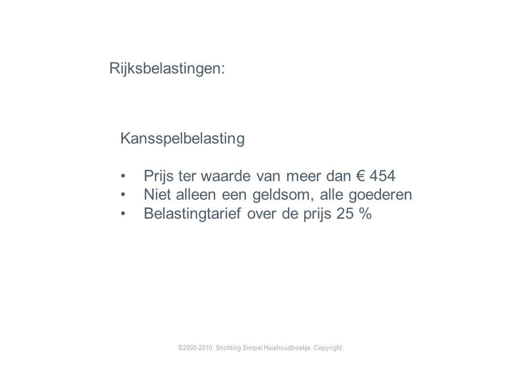 Kansspelbelasting Prijs ter waarde van meer dan € 454 Niet alleen een geldsom, alle goederen Belastingtarief over de prijs 25 % Rijksbelastingen: ©2009-2010 Stichting Simpel Huishoudboekje.