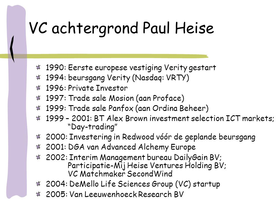 VC achtergrond Paul Heise 1990: Eerste europese vestiging Verity gestart 1994: beursgang Verity (Nasdaq: VRTY) 1996: Private Investor 1997: Trade sale