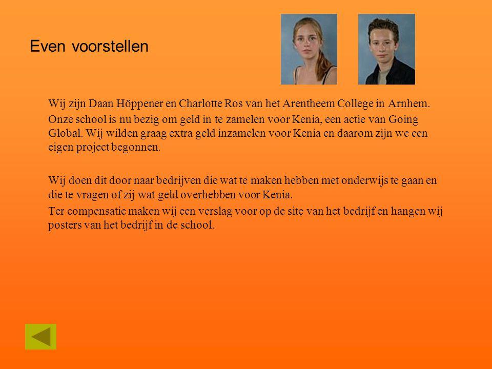 Even voorstellen Wij zijn Daan Höppener en Charlotte Ros van het Arentheem College in Arnhem. Onze school is nu bezig om geld in te zamelen voor Kenia