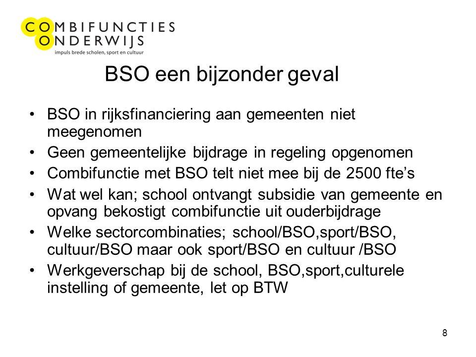 8 BSO een bijzonder geval BSO in rijksfinanciering aan gemeenten niet meegenomen Geen gemeentelijke bijdrage in regeling opgenomen Combifunctie met BSO telt niet mee bij de 2500 fte's Wat wel kan; school ontvangt subsidie van gemeente en opvang bekostigt combifunctie uit ouderbijdrage Welke sectorcombinaties; school/BSO,sport/BSO, cultuur/BSO maar ook sport/BSO en cultuur /BSO Werkgeverschap bij de school, BSO,sport,culturele instelling of gemeente, let op BTW