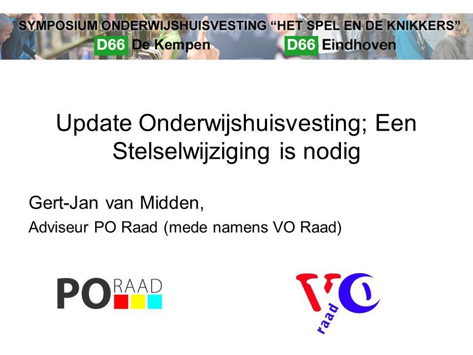 Update Onderwijshuisvesting; Een Stelselwijziging is nodig Gert-Jan van Midden, Adviseur PO Raad (mede namens VO Raad)