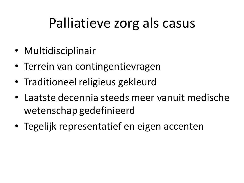 Palliatieve zorg als casus Multidisciplinair Terrein van contingentievragen Traditioneel religieus gekleurd Laatste decennia steeds meer vanuit medische wetenschap gedefinieerd Tegelijk representatief en eigen accenten