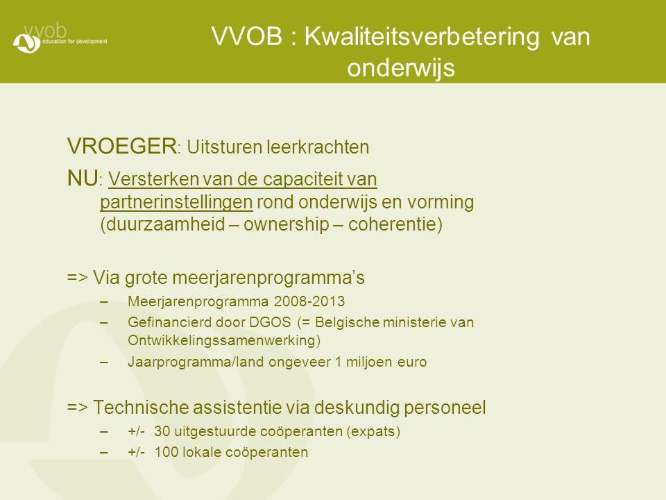 VVOB : Kwaliteitsverbetering van onderwijs VROEGER : Uitsturen leerkrachten NU : Versterken van de capaciteit van partnerinstellingen rond onderwijs e