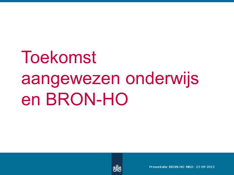Presentatie BRON-HO NBO: 23-09-2013 Toekomst aangewezen onderwijs en BRON-HO
