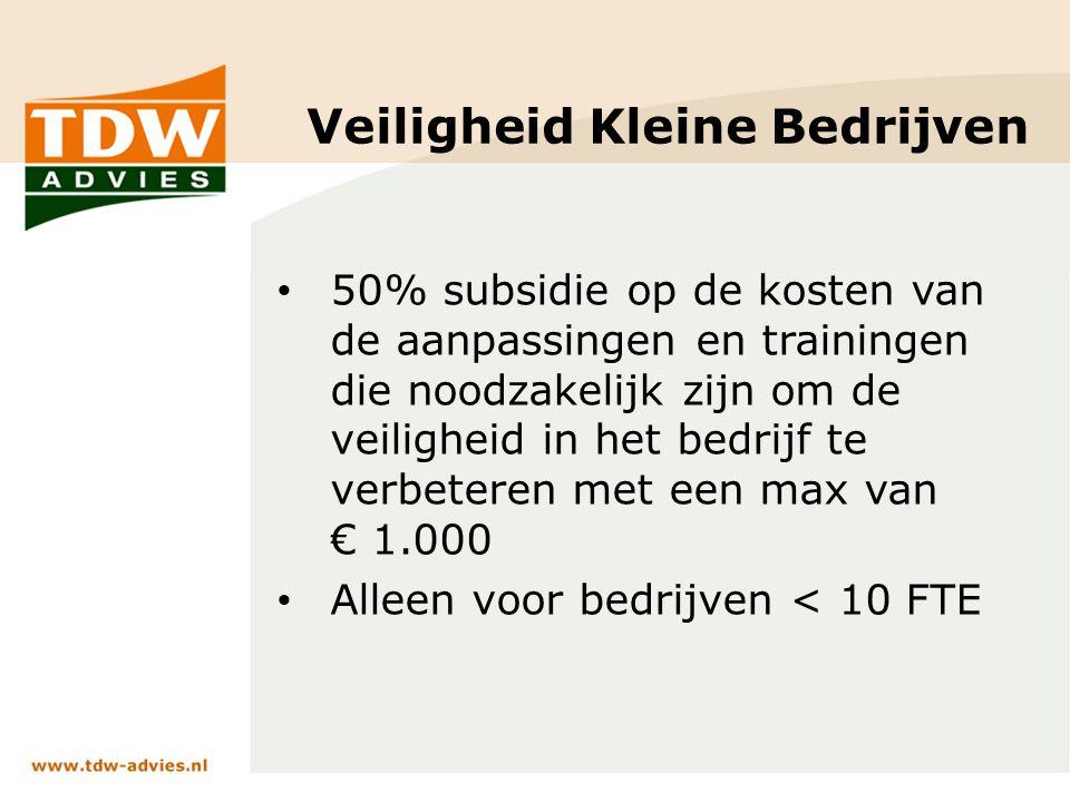 Veiligheid Kleine Bedrijven 50% subsidie op de kosten van de aanpassingen en trainingen die noodzakelijk zijn om de veiligheid in het bedrijf te verbeteren met een max van € 1.000 Alleen voor bedrijven < 10 FTE