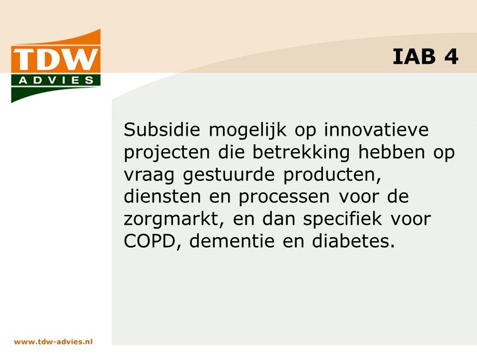 IAB 4 Subsidie mogelijk op innovatieve projecten die betrekking hebben op vraag gestuurde producten, diensten en processen voor de zorgmarkt, en dan specifiek voor COPD, dementie en diabetes.