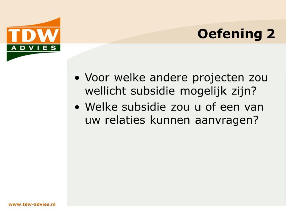 Oefening 2 Voor welke andere projecten zou wellicht subsidie mogelijk zijn? Welke subsidie zou u of een van uw relaties kunnen aanvragen?