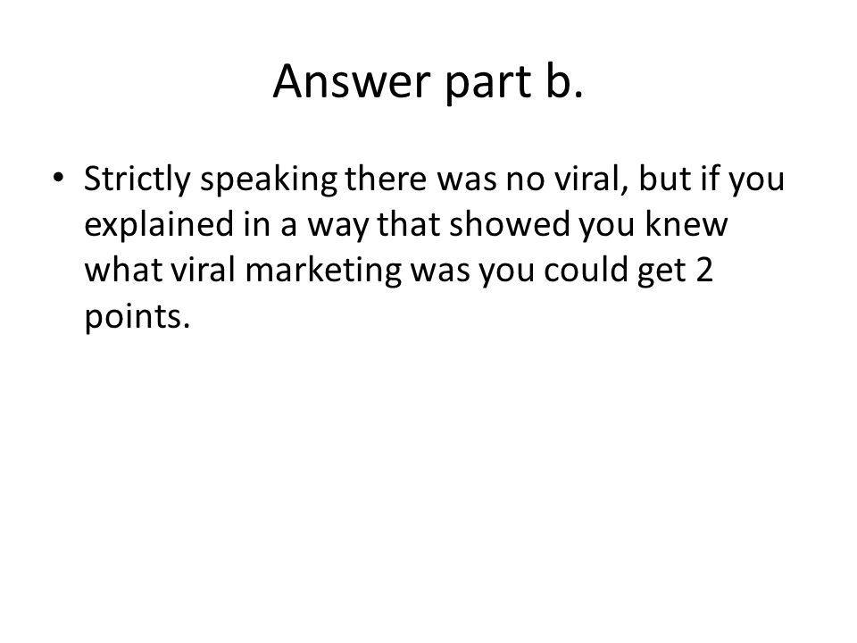 Answer part b. Strictly speaking there was no viral, but if you explained in a way that showed you knew what viral marketing was you could get 2 point