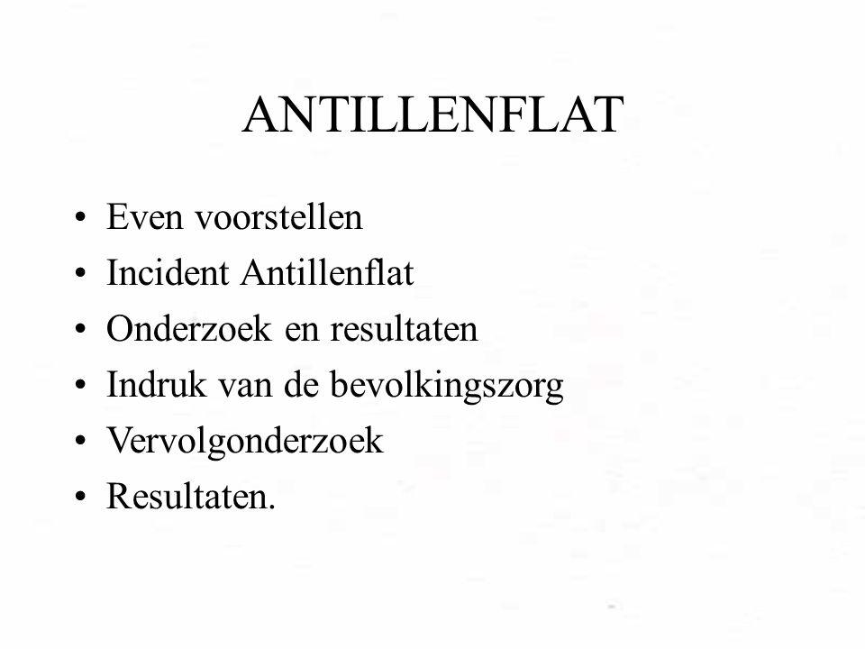 ANTILLENFLAT Even voorstellen Incident Antillenflat Onderzoek en resultaten Indruk van de bevolkingszorg Vervolgonderzoek Resultaten.