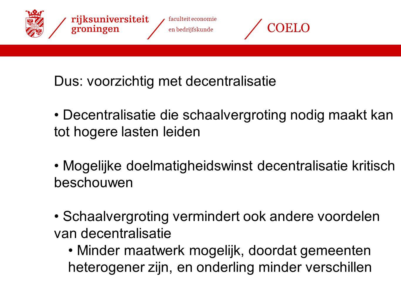 faculteit economie en bedrijfskunde COELO Dus: voorzichtig met decentralisatie Decentralisatie die schaalvergroting nodig maakt kan tot hogere lasten