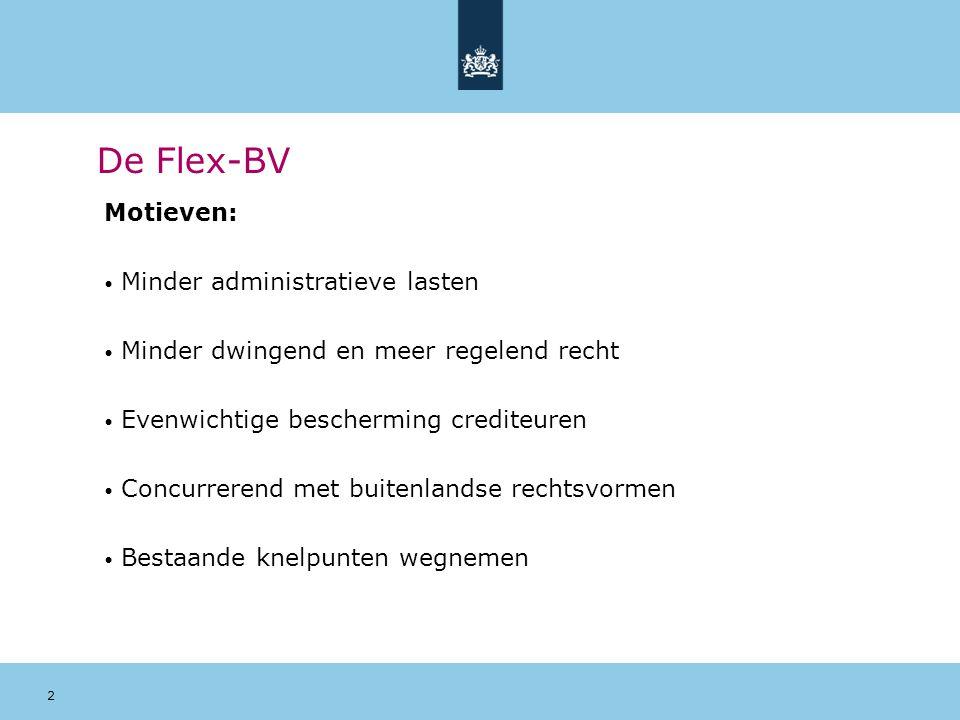 2 De Flex-BV Motieven: Minder administratieve lasten Minder dwingend en meer regelend recht Evenwichtige bescherming crediteuren Concurrerend met buit