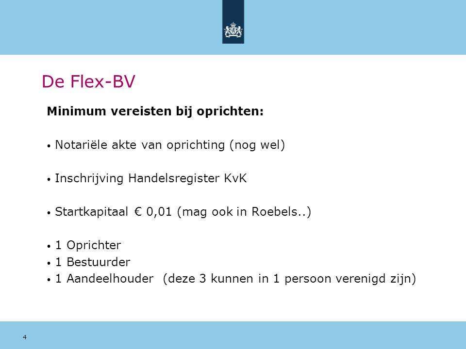 4 De Flex-BV Minimum vereisten bij oprichten: Notariële akte van oprichting (nog wel) Inschrijving Handelsregister KvK Startkapitaal € 0,01 (mag ook i