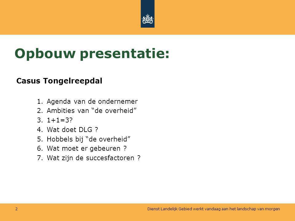 Dienst Landelijk Gebied werkt vandaag aan het landschap van morgen 2 Opbouw presentatie: Casus Tongelreepdal 1.Agenda van de ondernemer 2.Ambities van de overheid 3.1+1=3.