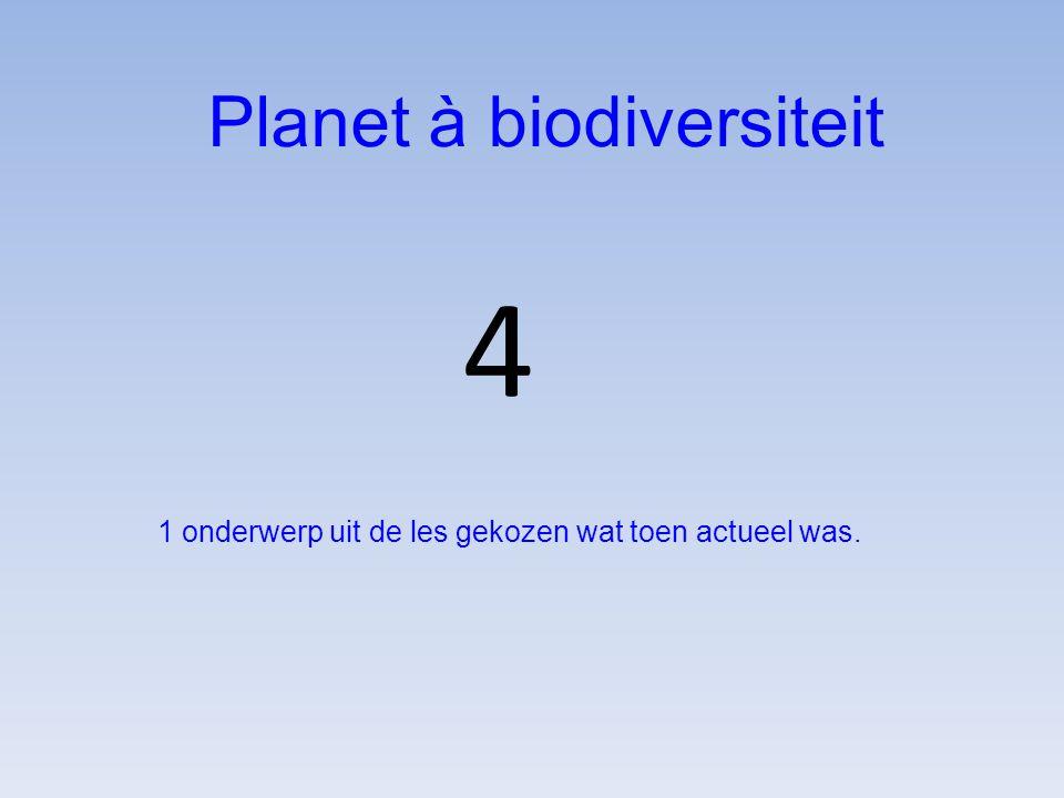 4 Planet à biodiversiteit 1 onderwerp uit de les gekozen wat toen actueel was.