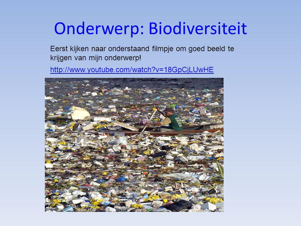 Onderwerp: Biodiversiteit http://www.youtube.com/watch?v=18GpCjLUwHE Eerst kijken naar onderstaand filmpje om goed beeld te krijgen van mijn onderwerp