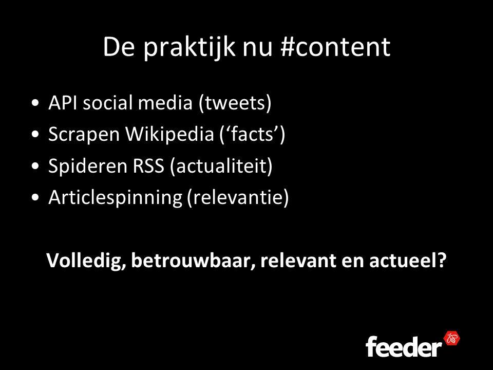 De praktijk nu #content API social media (tweets) Scrapen Wikipedia ('facts') Spideren RSS (actualiteit) Articlespinning (relevantie) Volledig, betrouwbaar, relevant en actueel
