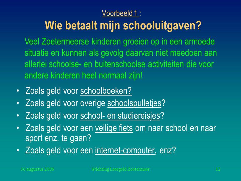 30 augustus 2006Stichting Leergeld Zoetermeer12 Voorbeeld 1 : Wie betaalt mijn schooluitgaven? Zoals geld voor schoolboeken? Zoals geld voor overige s