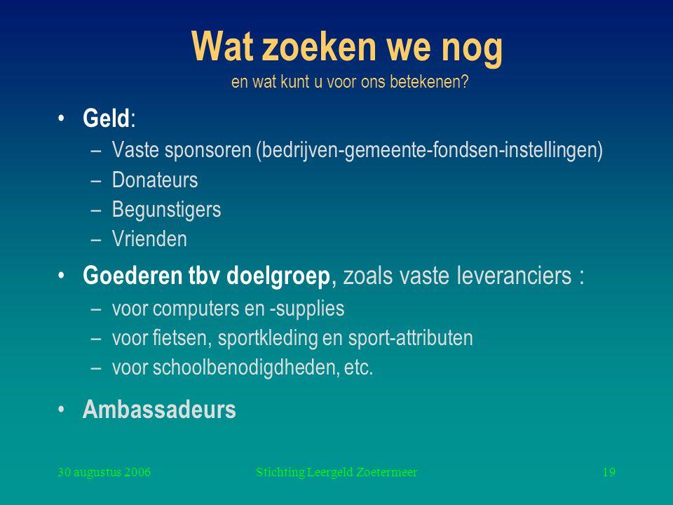 30 augustus 2006Stichting Leergeld Zoetermeer19 Wat zoeken we nog en wat kunt u voor ons betekenen? Geld : –Vaste sponsoren (bedrijven-gemeente-fondse