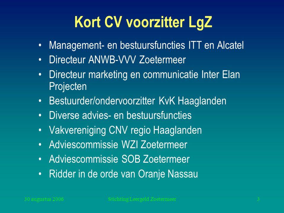 30 augustus 2006Stichting Leergeld Zoetermeer3 Kort CV voorzitter LgZ Management- en bestuursfuncties ITT en Alcatel Directeur ANWB-VVV Zoetermeer Dir