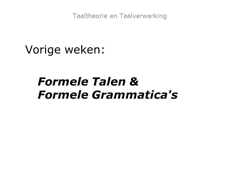 Taaltheorie en Taalverwerking Vorige weken: Formele Talen & Formele Grammatica's