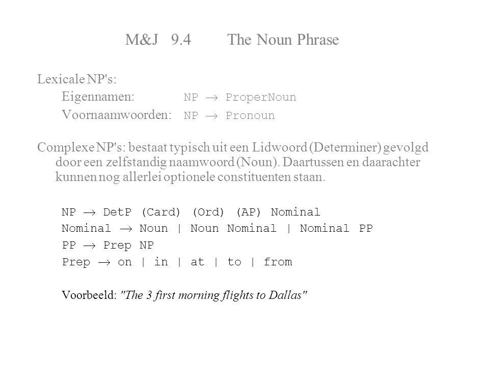 M&J 9.4 The Noun Phrase Lexicale NP's: Eigennamen: NP  ProperNoun Voornaamwoorden: NP  Pronoun Complexe NP's: bestaat typisch uit een Lidwoord (Dete