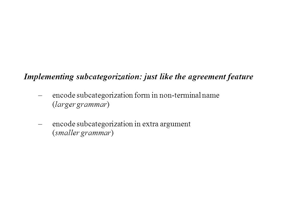 Implementing subcategorization: just like the agreement feature –encode subcategorization form in non-terminal name (larger grammar) –encode subcategorization in extra argument (smaller grammar)