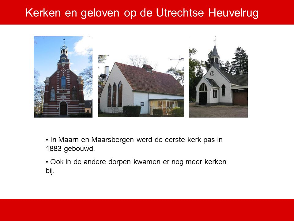 Kerken en geloven op de Utrechtse Heuvelrug In Maarn en Maarsbergen werd de eerste kerk pas in 1883 gebouwd. Ook in de andere dorpen kwamen er nog mee
