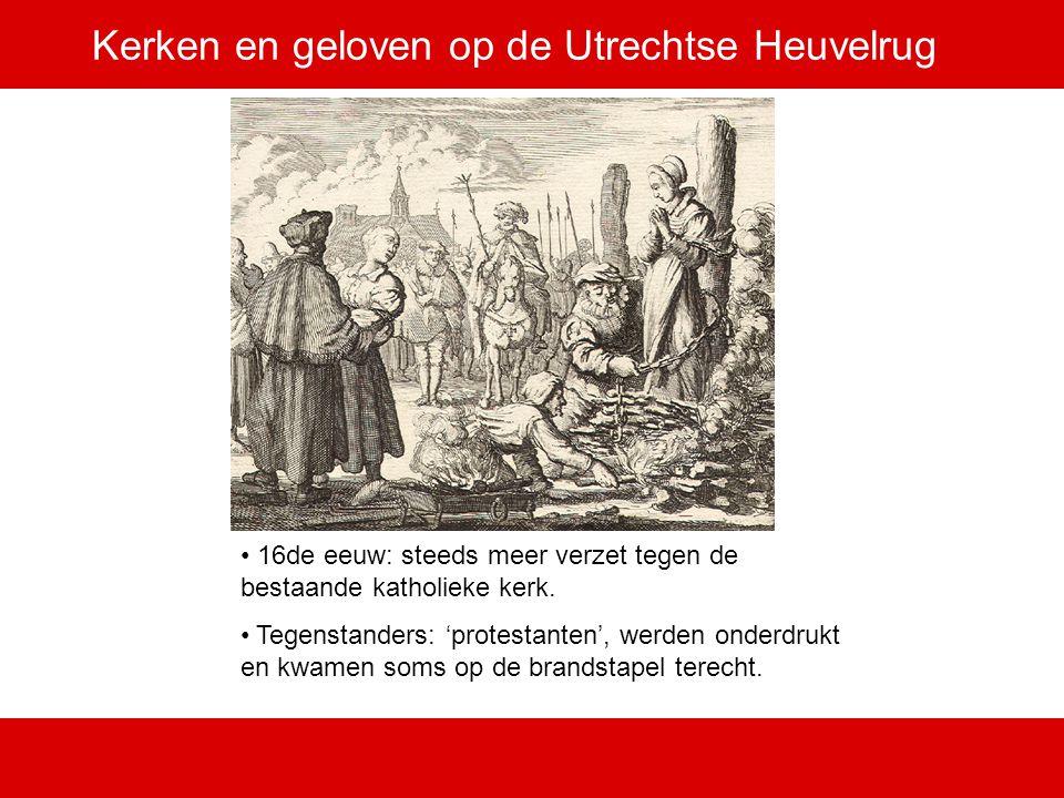 Kerken en geloven op de Utrechtse Heuvelrug 16de eeuw: steeds meer verzet tegen de bestaande katholieke kerk. Tegenstanders: 'protestanten', werden on