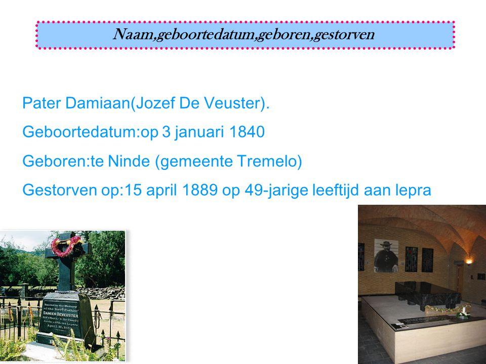 Naam,geboortedatum,geboren,gestorven Pater Damiaan(Jozef De Veuster). Geboortedatum:op 3 januari 1840 Geboren:te Ninde (gemeente Tremelo) Gestorven op