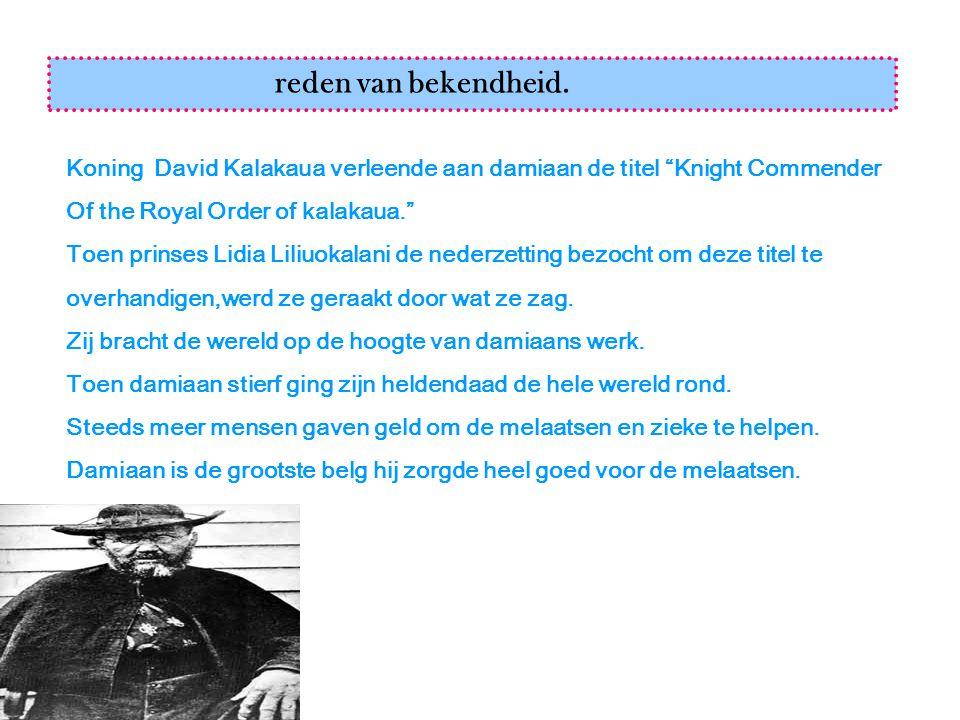"""reden van bekendheid. Koning David Kalakaua verleende aan damiaan de titel """"Knight Commender Of the Royal Order of kalakaua."""" Toen prinses Lidia Liliu"""
