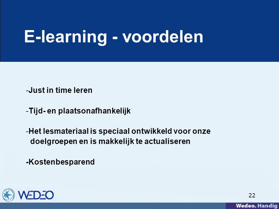 22 E-learning - voordelen -Just in time leren -Tijd- en plaatsonafhankelijk -Het lesmateriaal is speciaal ontwikkeld voor onze doelgroepen en is makkelijk te actualiseren -Kostenbesparend