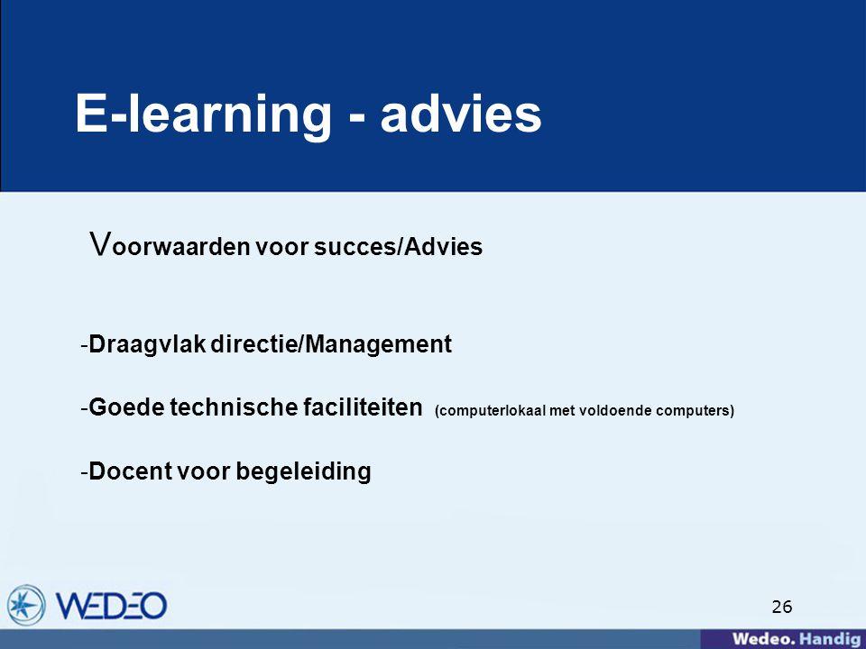 26 E-learning - advies V oorwaarden voor succes/Advies -Draagvlak directie/Management -Goede technische faciliteiten (computerlokaal met voldoende computers) -Docent voor begeleiding
