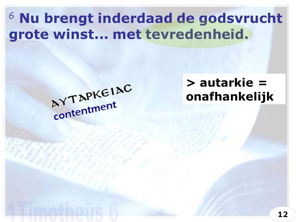 6 Nu brengt inderdaad de godsvrucht grote winst... met tevredenheid. > autarkie = onafhankelijk 12